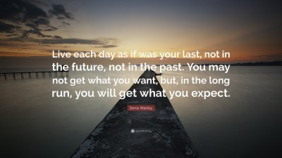 """Denis Waitley Quote: """"Live each day as if was your last, not in the future, not in the past. You ..."""