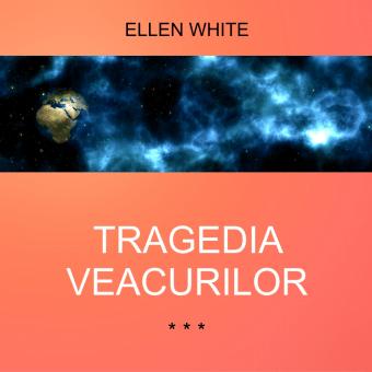 TRAGEDIA VEACURILOR – Ellen White