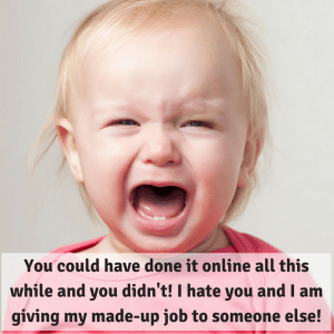You could have done it online all this while and you didn't! I hate you and I am giving my made-up job to someone else!