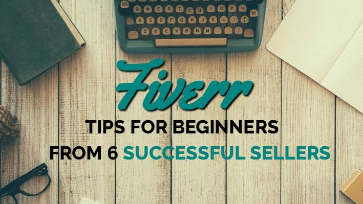 Fiverr Beginner Tips From 6 Successful Sellers