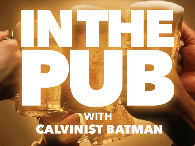 In the Pub with Calvinist Batman