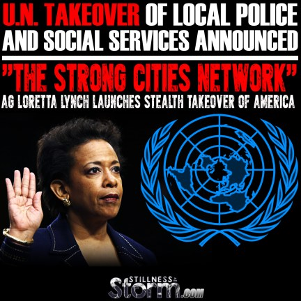 UN Takeover of Local Police  and Social Services Announced-  -The Strong Cities Network- AG Loretta Lynch Launches Stealth Takeover Of America