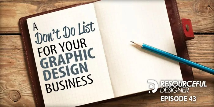 A Don't Do List For Your Graphic Design Business – RD043