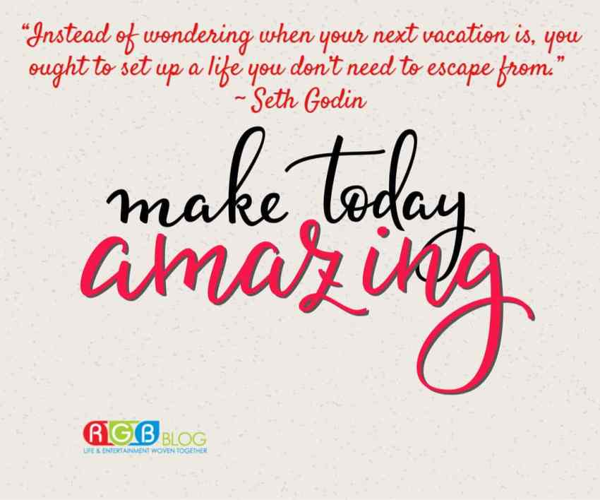 """""""Instead of wondering when your next vacation is, you ought to set up a life you don't need to escape from."""" ~ Seth Godin Make Today Amazing!"""