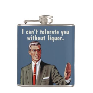 I can't tolerate you without liquor. Men's version Flask