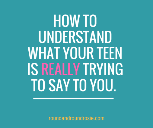 How to understand what your teen is really trying to say to you.