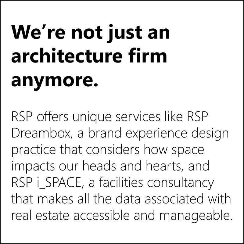 We're not just an architecture firm anymore. RSP offers unique services like RSP Dreambox, a brand + experience design practice that considers how space impacts our hearts and heads, and RSP i_SPACE, a facilities consultancy that makes all the data associated with real estate accessible and manageable.