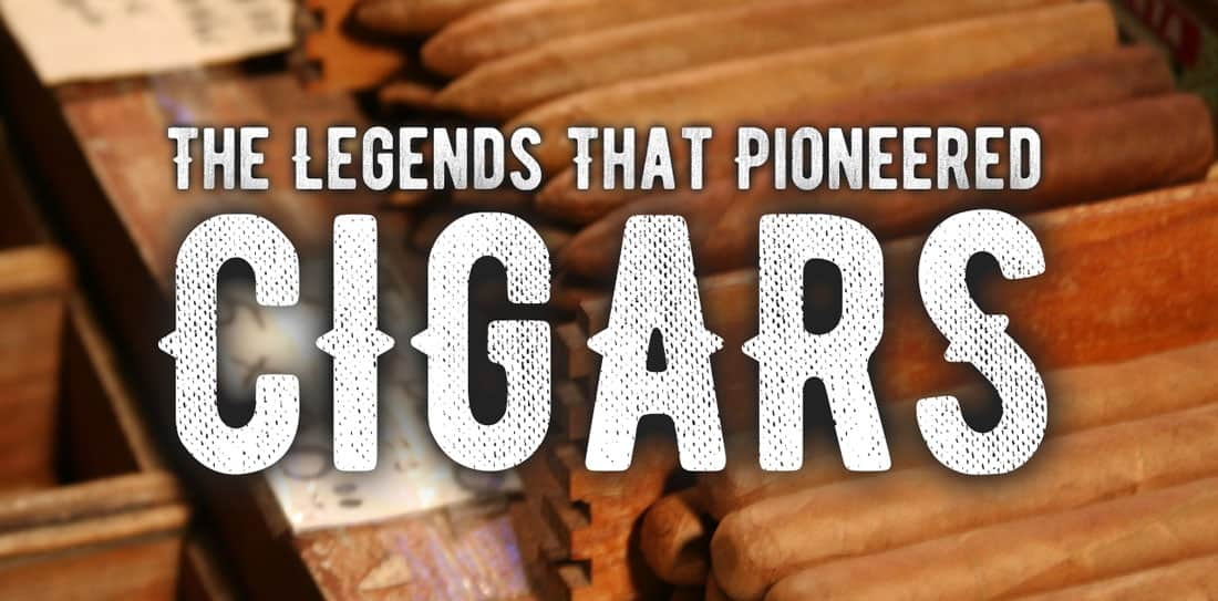 The Legends That Pioneered Cigars