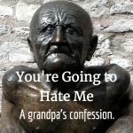 You're Going to Hate Me (A grandpa's confession)