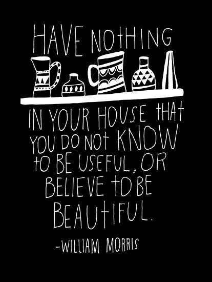 Have nothing in your house that you do not know to be useful, or believe to be beautiful