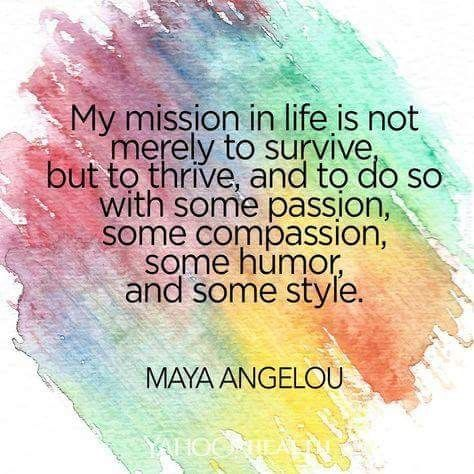 My mission in life is not merely to survive, but to thrive, and to do some with some passion, some compassion, some humor, and some style.: