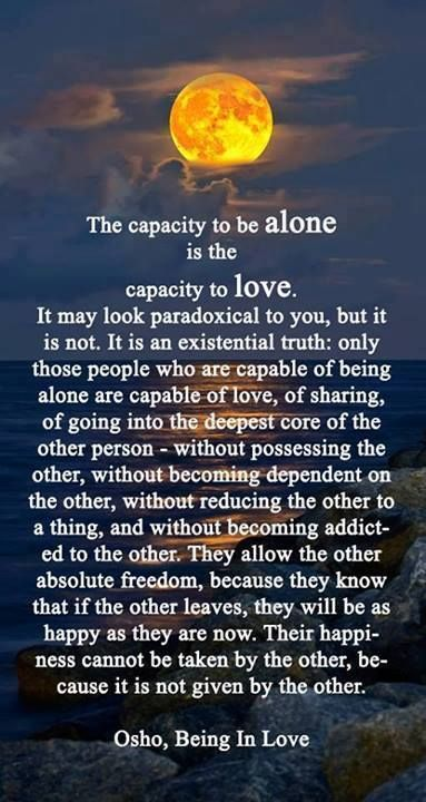 The capacity to be alone is the capacity to love. It may look paradoxical to you, but it is not. It is an existential truth: only those people who are capable of being alone are capable of love, of sharing, of going into the deepest core of the other person - without possessing the other, becoming dependant on the other or addicted to the other. They allow the other absolute freedom .. their happiness cannot be taken by the other because it is not given by the other. Osho, being in love.: