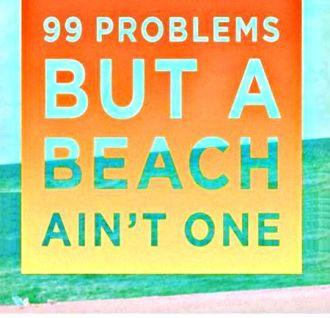 99 problems but a beach ain't one