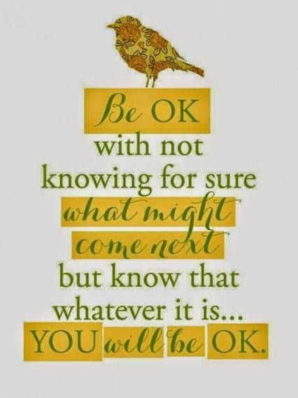 You. Will. Be. Okay. Be okay with not knowing for sure what might come next, but know that whatever it is�you will be okay.: