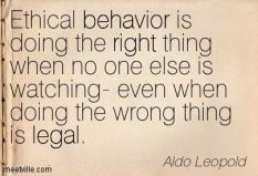 """Ethical behavior is doing the right thing when no one else is watching – even when doing the wrong thing is legal"" –Aldo Leopold:"