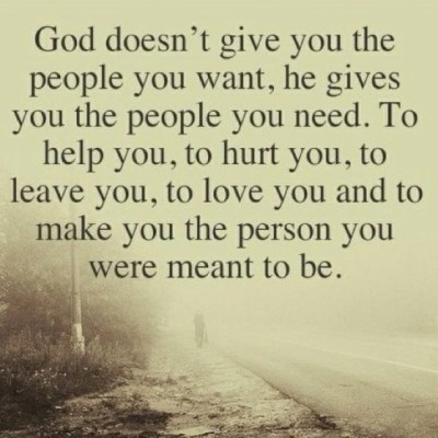 God doesn't give you the people you want, he gives you the people you need. To help you, to hurt ...