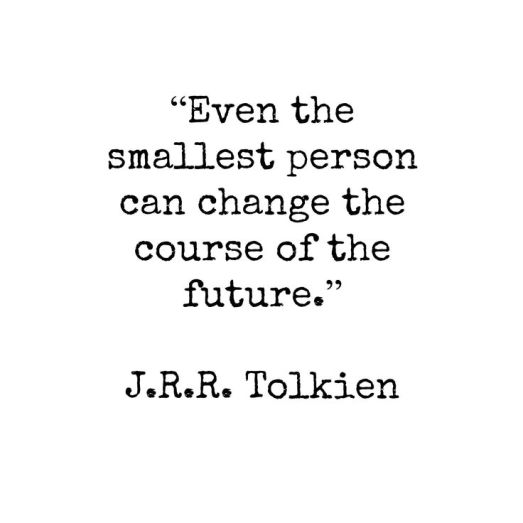 """""""Even the smallest person can change the course of the future."""" ~J.R.R. Tolkien"""