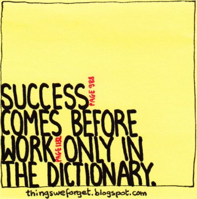 Things We Forget: Success comes before work only in the dictionary. (see page numbers!) What ...