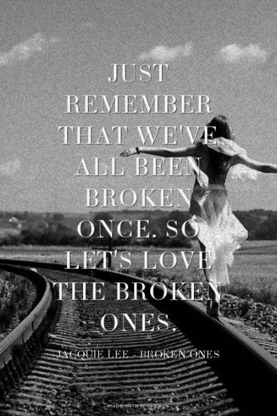 Just remember that we've all been broken once. So let's love the broken ones. - Jacquie Lee ...