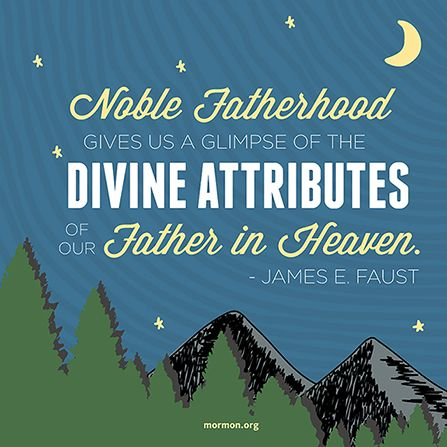 """Noble fatherhood gives us a glimpse of the divine attributes of our Father in Heaven.""—President James E. Faust, ""Them That Honour Me I Will Honour."":"