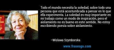 Todo el mundo necesita la soledad, sobre todo una persona qu... - Wislawa Szymborska