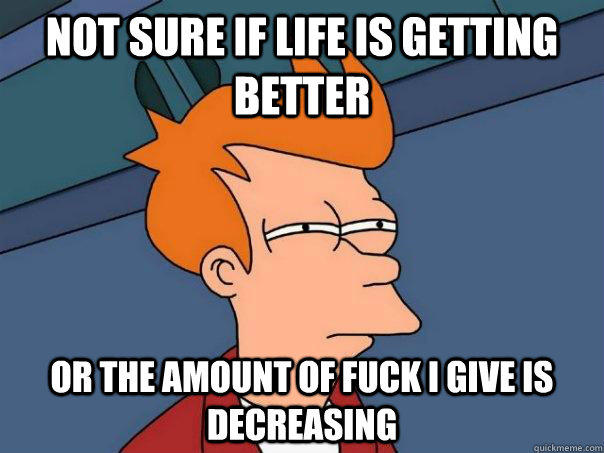 Not sure if life is getting better Or the amount of fuck i give is decreasing