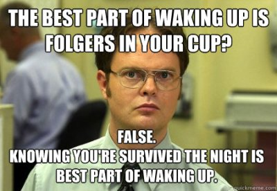 THe best part of waking up is folgers in your cup? False. knowing you're survived the night is ...