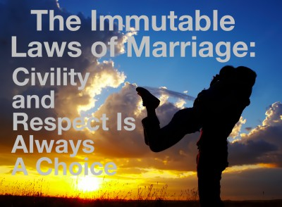 Civility and Respect, Always A Choice:  Immutable Law Of Marriage