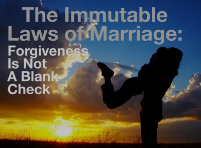 Forgiveness is NOT a blank check:  Immutable Law of Marriage.