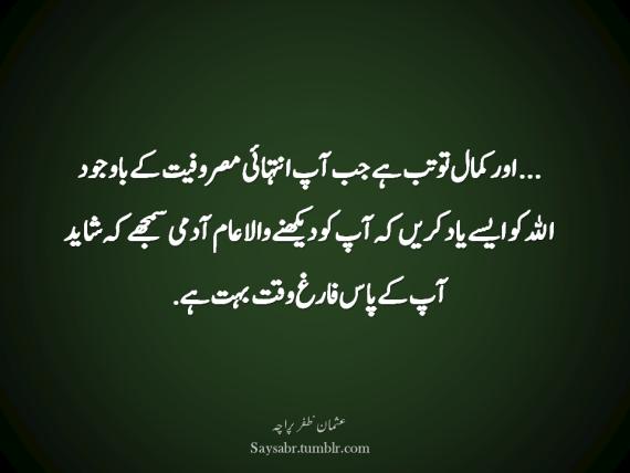 "…aur kamal to tab hai jab aap intehai masrufiyat kay bawajood ALLAH ko aisay yaad karein keh aap ko dekhnay wala aam aadmi samjhay keh shayad aap kay paas farigh waqt buhat hai. (Usman Zafar Paracha – Urdu Quote)  NB. Get eBook of Usman Zafar Paracha's quotations – ""میرے خیالات"" - http://amzn.to/29gFPKD Video of one of Usman Zafar Paracha's quotations - https://youtu.be/osjqod4nwDs"