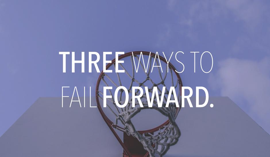 3 Ways to Fail Forward