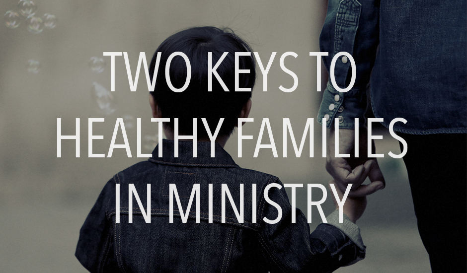Two Keys to Healthy Families in Ministry