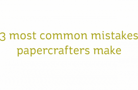 The Three Common Mistakes Papercrafters Make