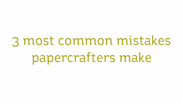 3 Most Common Mistake Paper Crafters Make