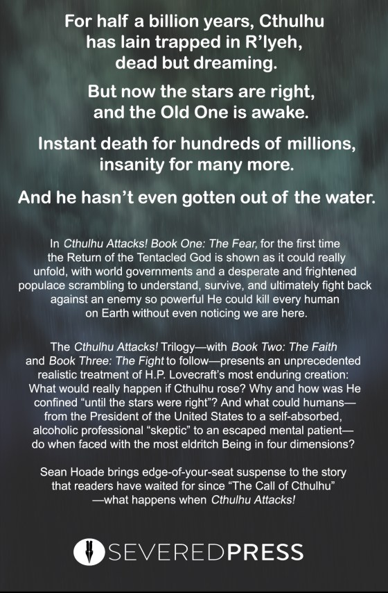 """For half a billion years, Cthulhu has lain trapped in R'lyeh, dead but dreaming. But now the stars are right, and the Old One is rising. Instant death for hundreds of millions, insanity for many more. And he hasn't even gotten out of the water. In Cthulhu Attacks! Book One: The Fear, for the first time the Return of the Tentacled God is shown as it could really unfold, with world governments and a desperate and frightened populace scrambling to understand, survive, and ultimately fight back against an enemy so powerful He could kill every human on Earth without even noticing we are here. The Cthulhu Attacks! Trilogy—with Book Two: The Faith and Book Three: The Fight to follow The Fear—gives a groundbreaking treatment to H.P. Lovecraft's most enduring creation: What would really happen if Cthulhu rose? Why and how was He confined """"until the stars were right""""? And what could humans—from the President of the United States to a self-absorbed, alcoholic, professional """"skeptic"""" to an escaped mental patient—do when faced with the most powerful Being in four dimensions? Sean Hoade brings edge-of-your-seat suspense to the story readers have waited for since """"The Call of Cthulhu""""—what happens when Cthulhu Attacks!"""