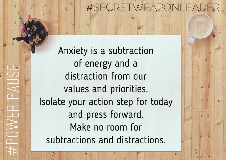 Anxiety is a subtraction of energy ... make no room for subtractions or distractions