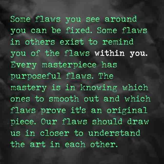 some flaws you see around you can be fixed some flaws in others exist to remind you of the flaws within you