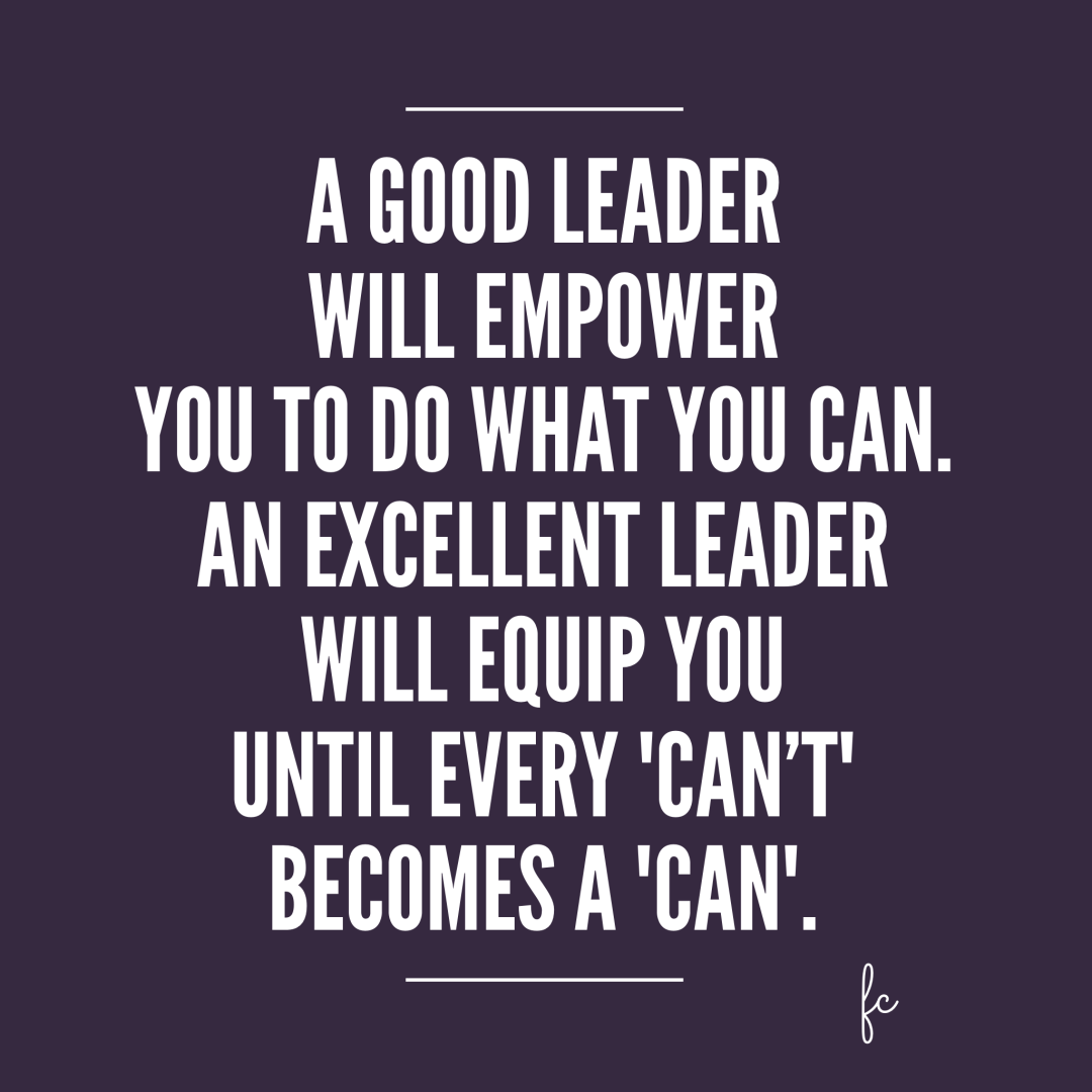 A good leader will empower you to do what you can...