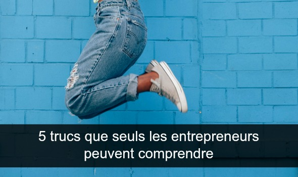 Etre entrepreneur, c'est tout un état d'esprit : 5 trucs trucs que seuls les entrepreneurs peuvent comprendre !