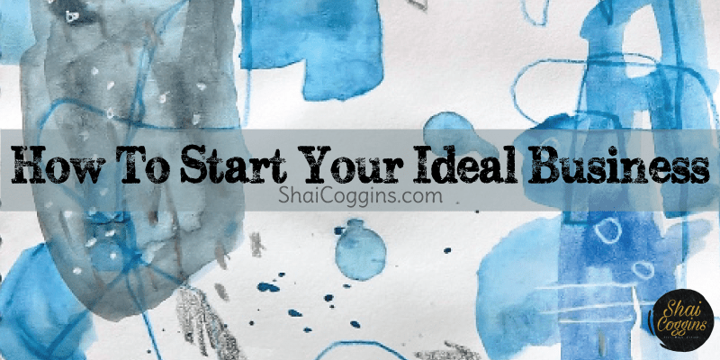 How To Start Your Ideal Business