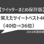 【ツイッターまとめ保存版】2016年度前期、笑えたツイートベスト40(40位⇒36位)