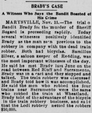 BRADY'S CASE A Witness Who Says the Bandit Boasted of His Crime MARYSVILLE, Nov. 11.—The trial o[f] Bandit Brady for the murder of Sheriff Bogard is proceeding rapidly. Today several witnesses positively identified Brady as the man seen previous to the robbery in company with the dead train robber. Both had bicycles. Samillus Silver, a saloon keeper of Redding, was the most important witnesses of the day. He said he met Brady last June on the road between Red Bluff and Sacramento. Brady was in a cart and they stopped and talked. The train robbery was discussed and Brady told how it was accomplished. He said the men who robbed the four trains near Sacramento were the same who robbed the train at Wheatland. Brady told of the advantage of the bicycle in the train robbery business, and said that the Lodi robbery netted the robbers $50,000. (from The Herald (Los Angeles), Tuesday, November 12, 1895)