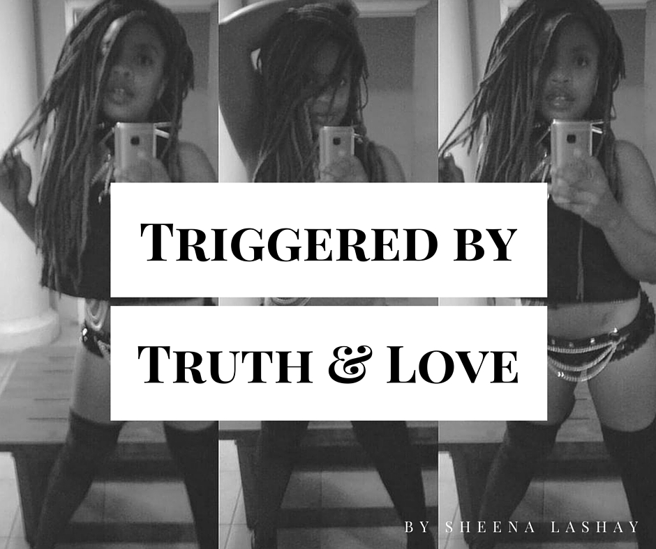 Triggered by Truth and Love - sheenalashay.com