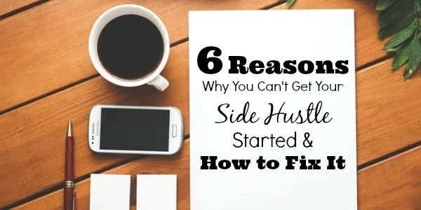 6 Reasons Why You Can't Get Your Side Hustle Started and How to Fix It