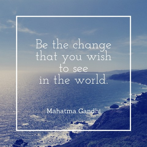 Be The Change That You Wish To See In The World - Simple Sojourns