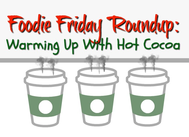Foodie Friday Roundup:  Warming Up With Hot Cocoa