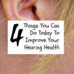 4 Things You Can Do Today To Improve Your Hearing Health
