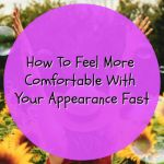 How To Feel More Comfortable With Your Appearance Fast