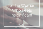 To The Woman Who Feels Insignificant