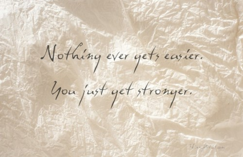 Nothing ever gets easier you just get stronger